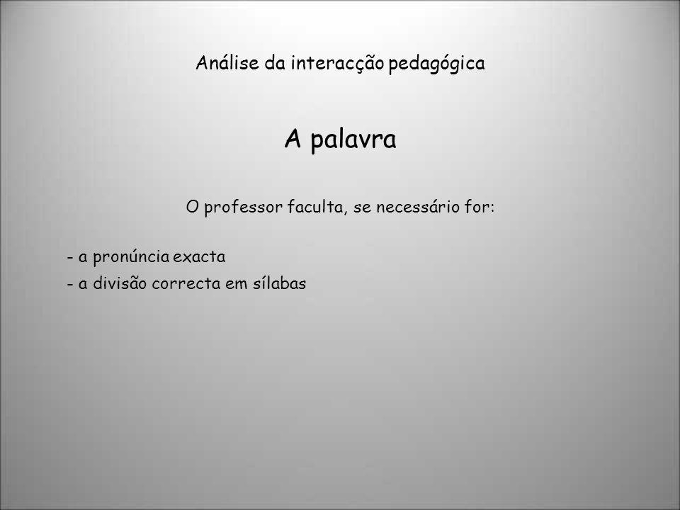 Análise da interacção pedagógica A palavra O professor faculta, se necessário for: - a pronúncia exacta - a divisão correcta em sílabas
