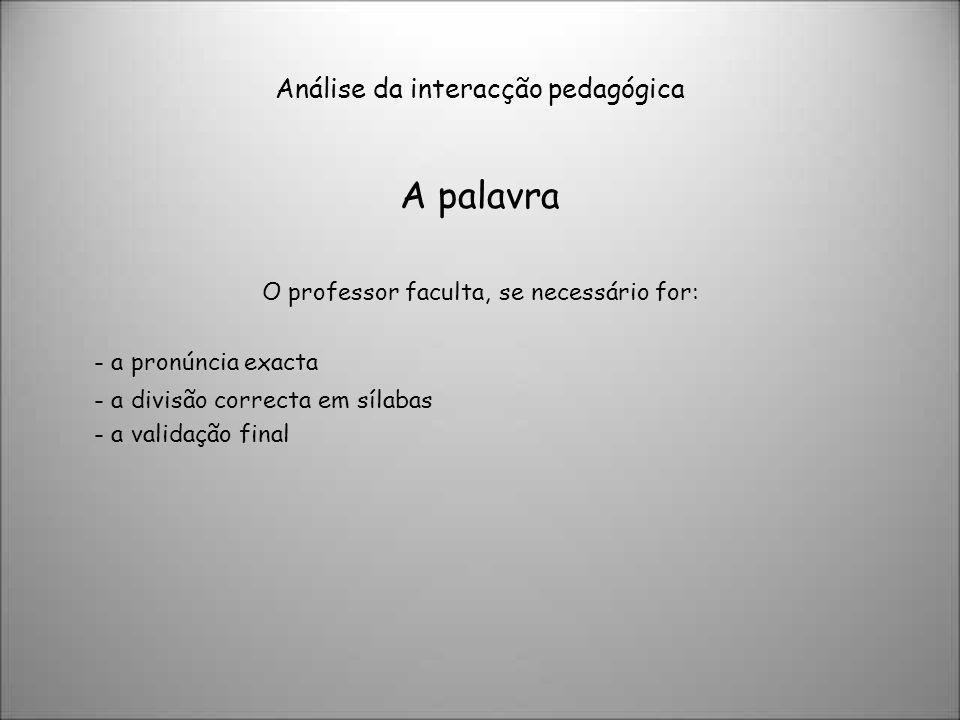 Análise da interacção pedagógica A palavra O professor faculta, se necessário for: - a pronúncia exacta - a divisão correcta em sílabas - a validação final