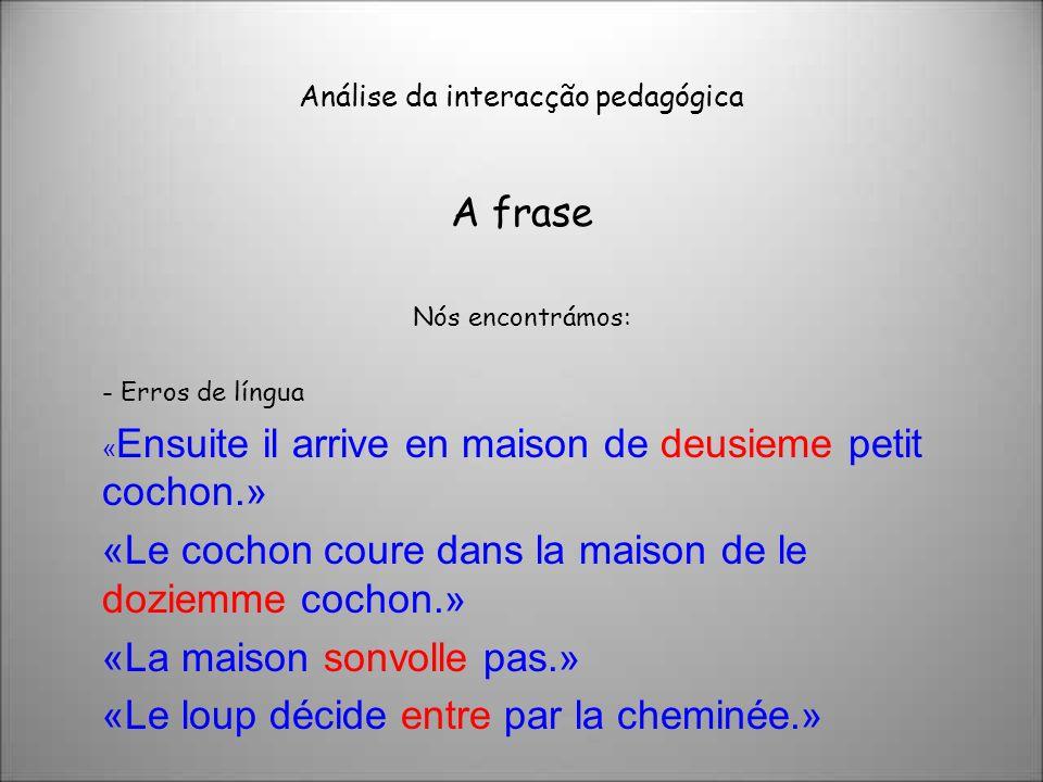 Análise da interacção pedagógica A frase Nós encontrámos: - Erros de língua « Ensuite il arrive en maison de deusieme petit cochon.» «Le cochon coure