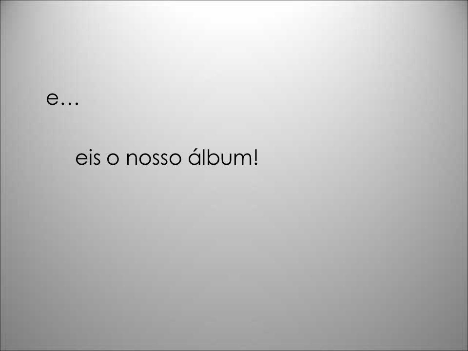 e… eis o nosso álbum!