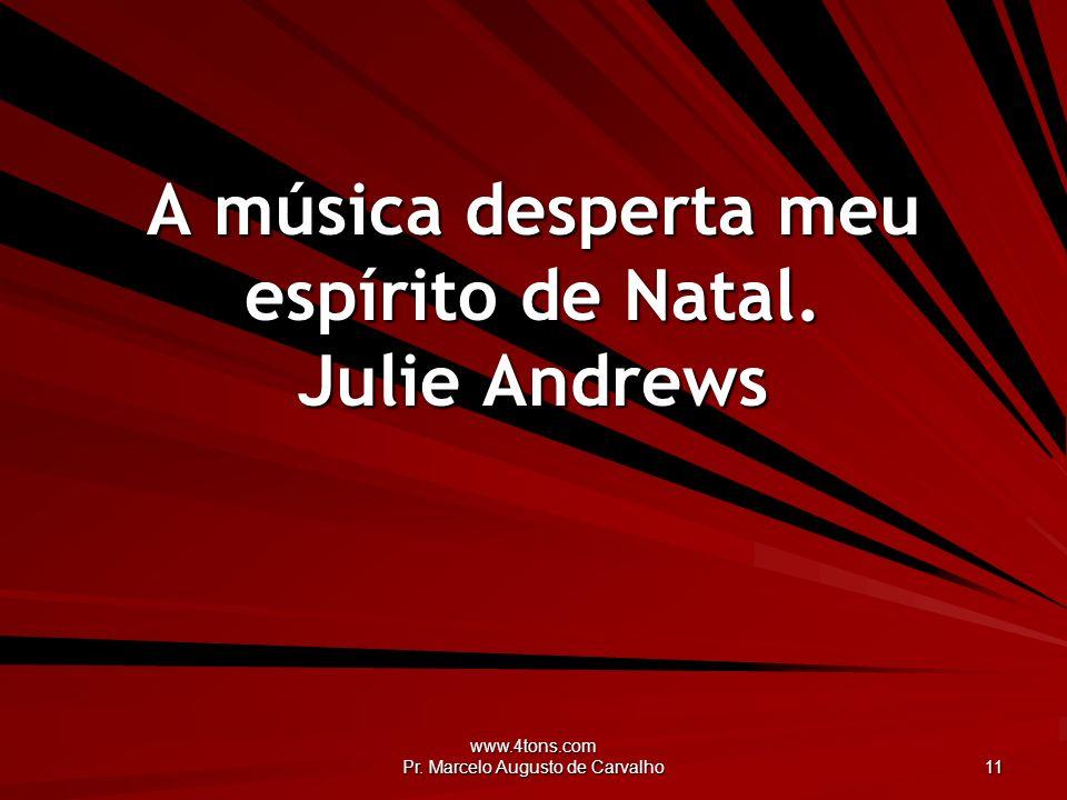 www.4tons.com Pr. Marcelo Augusto de Carvalho 11 A música desperta meu espírito de Natal. Julie Andrews
