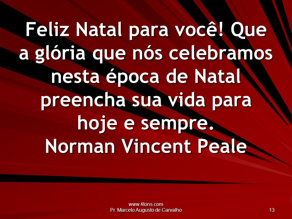www.4tons.com Pr. Marcelo Augusto de Carvalho 13 Feliz Natal para você! Que a glória que nós celebramos nesta época de Natal preencha sua vida para ho