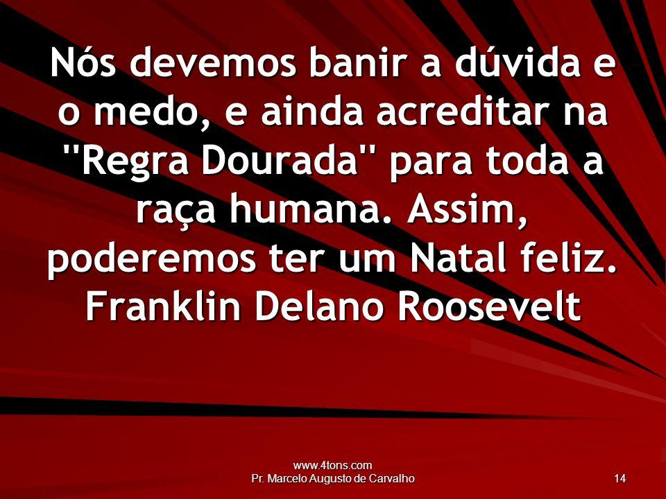 www.4tons.com Pr. Marcelo Augusto de Carvalho 14 Nós devemos banir a dúvida e o medo, e ainda acreditar na ''Regra Dourada'' para toda a raça humana.