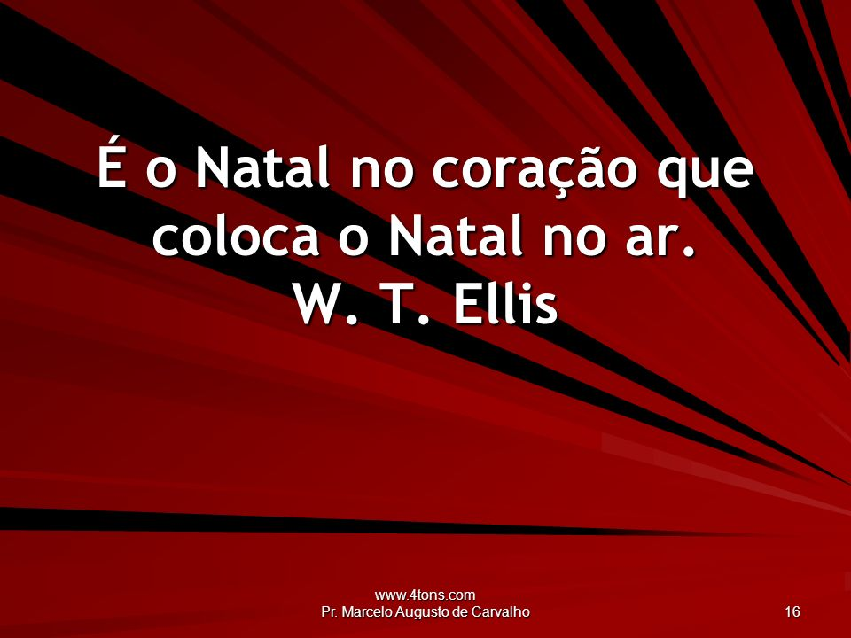 www.4tons.com Pr. Marcelo Augusto de Carvalho 16 É o Natal no coração que coloca o Natal no ar. W. T. Ellis