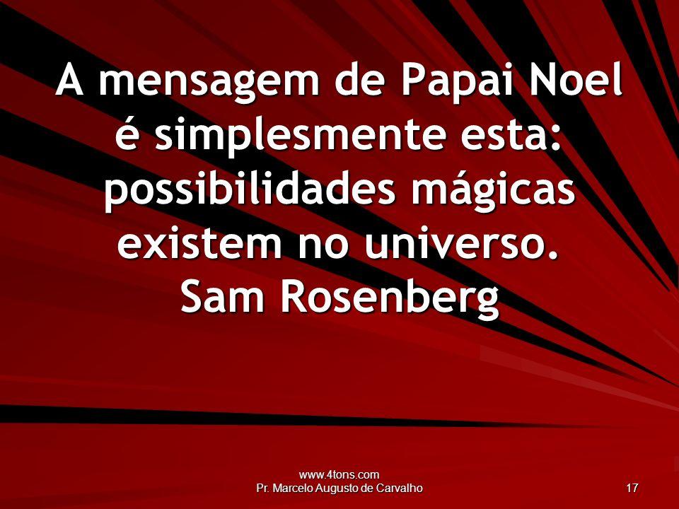 www.4tons.com Pr. Marcelo Augusto de Carvalho 17 A mensagem de Papai Noel é simplesmente esta: possibilidades mágicas existem no universo. Sam Rosenbe