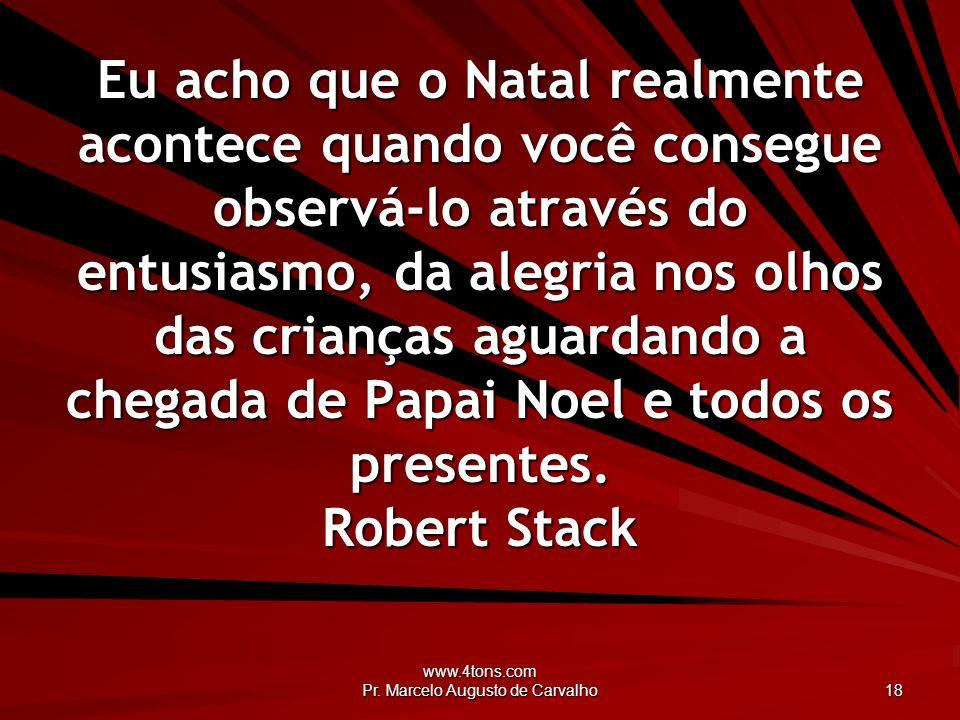 www.4tons.com Pr. Marcelo Augusto de Carvalho 18 Eu acho que o Natal realmente acontece quando você consegue observá-lo através do entusiasmo, da aleg