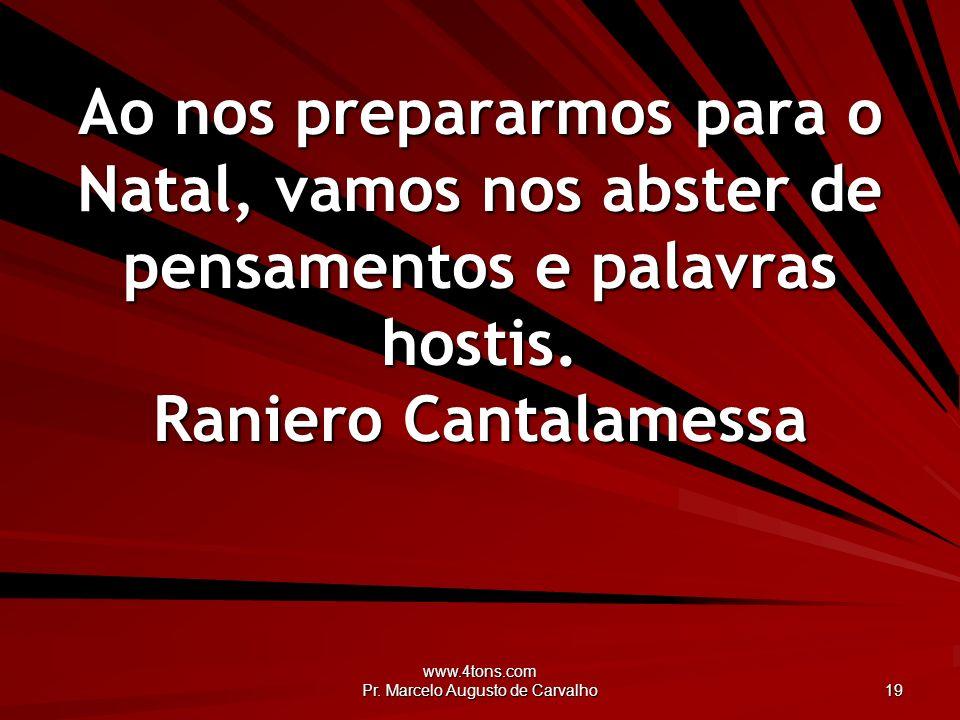 www.4tons.com Pr. Marcelo Augusto de Carvalho 19 Ao nos prepararmos para o Natal, vamos nos abster de pensamentos e palavras hostis. Raniero Cantalame