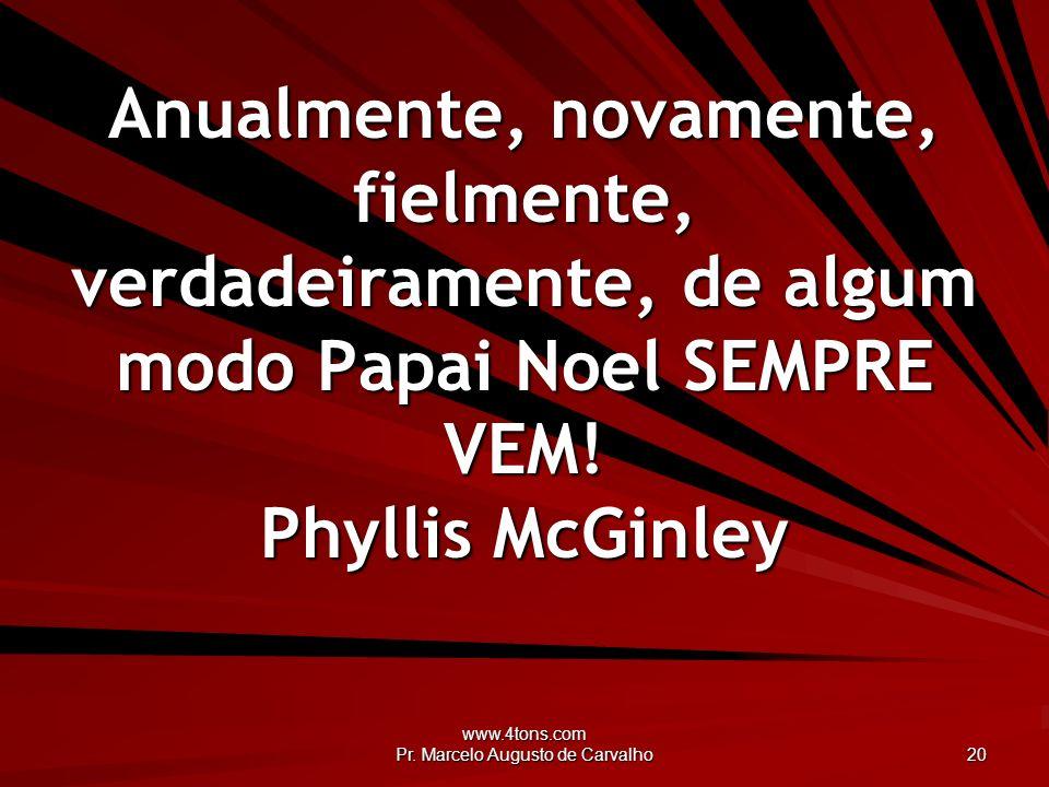 www.4tons.com Pr. Marcelo Augusto de Carvalho 20 Anualmente, novamente, fielmente, verdadeiramente, de algum modo Papai Noel SEMPRE VEM! Phyllis McGin