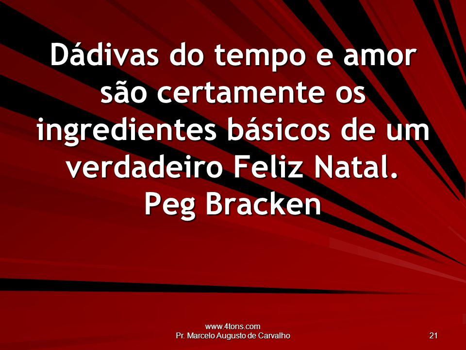 www.4tons.com Pr. Marcelo Augusto de Carvalho 21 Dádivas do tempo e amor são certamente os ingredientes básicos de um verdadeiro Feliz Natal. Peg Brac