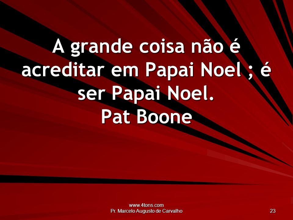 www.4tons.com Pr. Marcelo Augusto de Carvalho 23 A grande coisa não é acreditar em Papai Noel ; é ser Papai Noel. Pat Boone