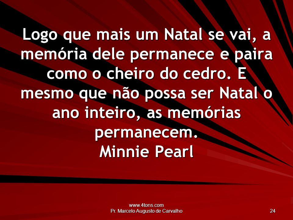 www.4tons.com Pr. Marcelo Augusto de Carvalho 24 Logo que mais um Natal se vai, a memória dele permanece e paira como o cheiro do cedro. E mesmo que n