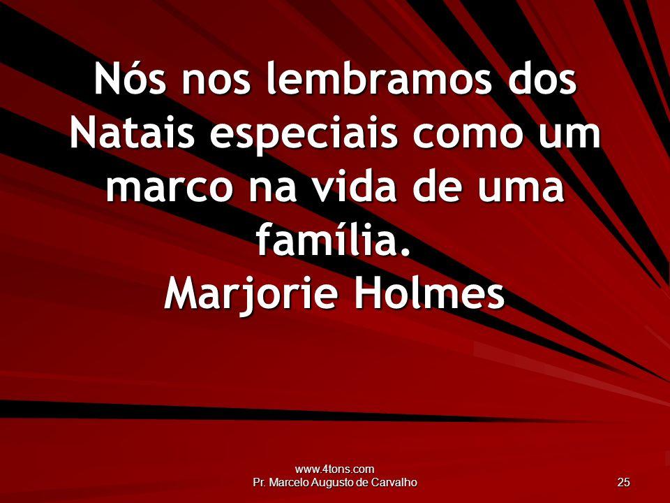 www.4tons.com Pr. Marcelo Augusto de Carvalho 25 Nós nos lembramos dos Natais especiais como um marco na vida de uma família. Marjorie Holmes