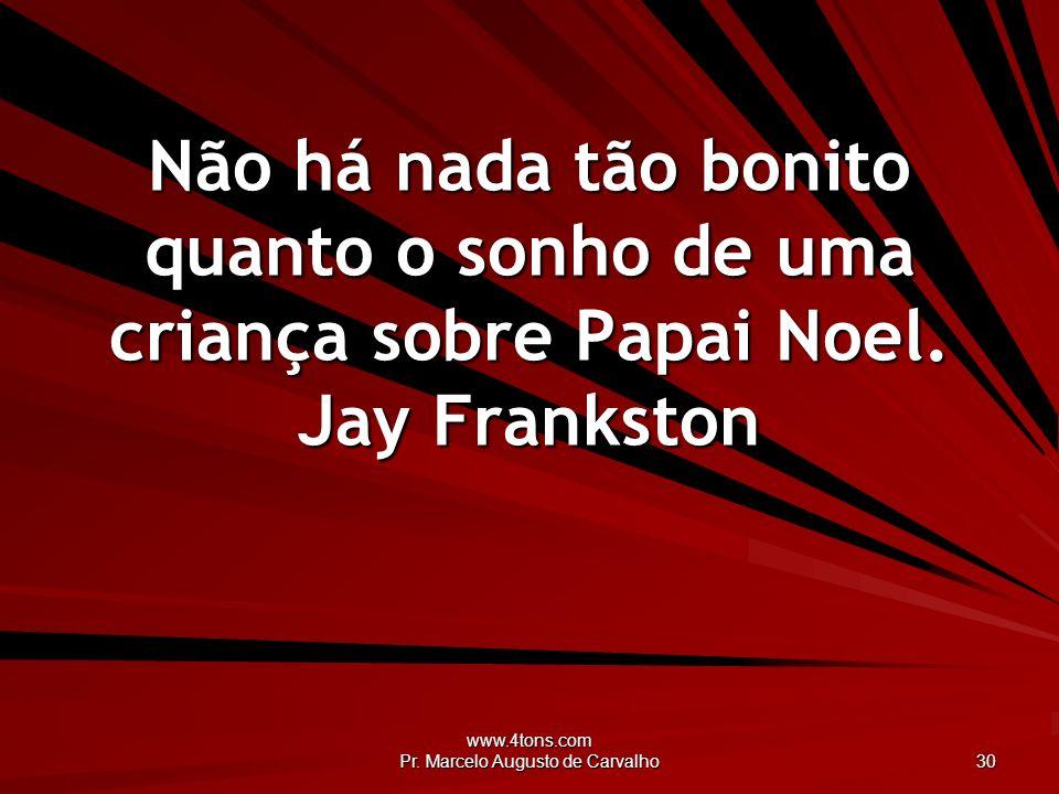 www.4tons.com Pr. Marcelo Augusto de Carvalho 30 Não há nada tão bonito quanto o sonho de uma criança sobre Papai Noel. Jay Frankston