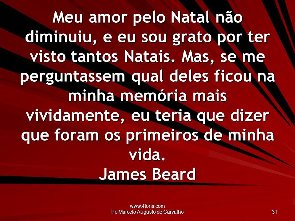 www.4tons.com Pr. Marcelo Augusto de Carvalho 31 Meu amor pelo Natal não diminuiu, e eu sou grato por ter visto tantos Natais. Mas, se me perguntassem