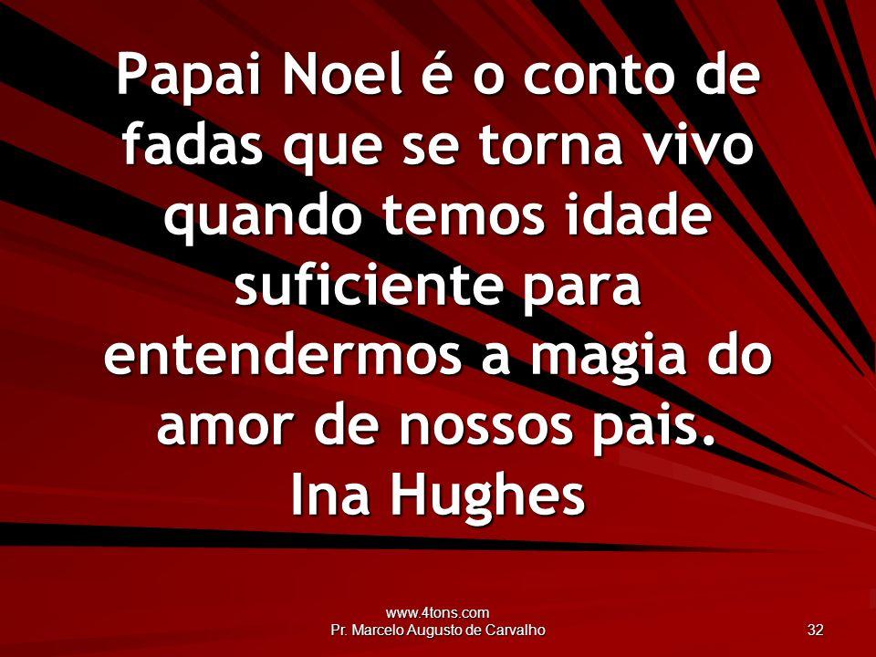 www.4tons.com Pr. Marcelo Augusto de Carvalho 32 Papai Noel é o conto de fadas que se torna vivo quando temos idade suficiente para entendermos a magi