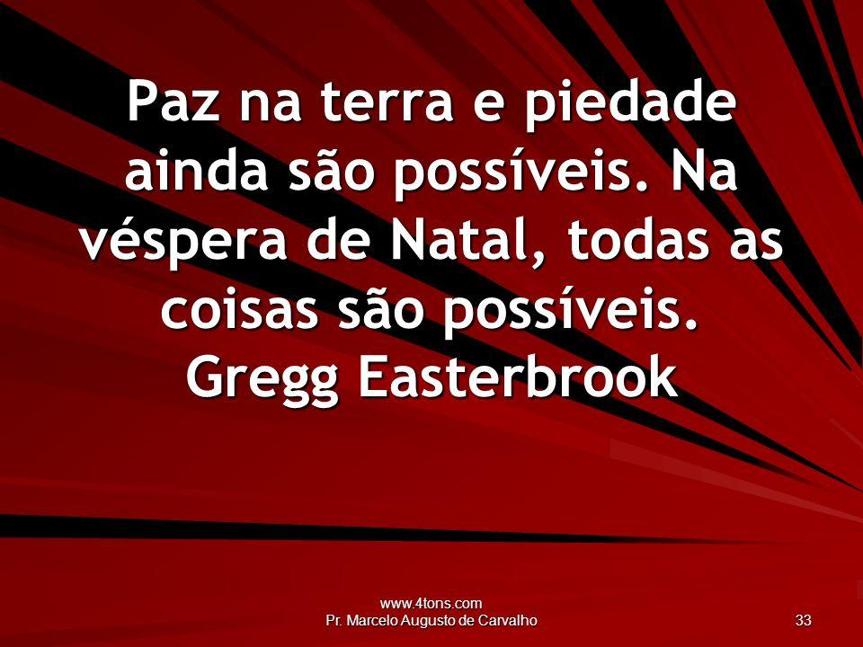 www.4tons.com Pr. Marcelo Augusto de Carvalho 33 Paz na terra e piedade ainda são possíveis. Na véspera de Natal, todas as coisas são possíveis. Gregg
