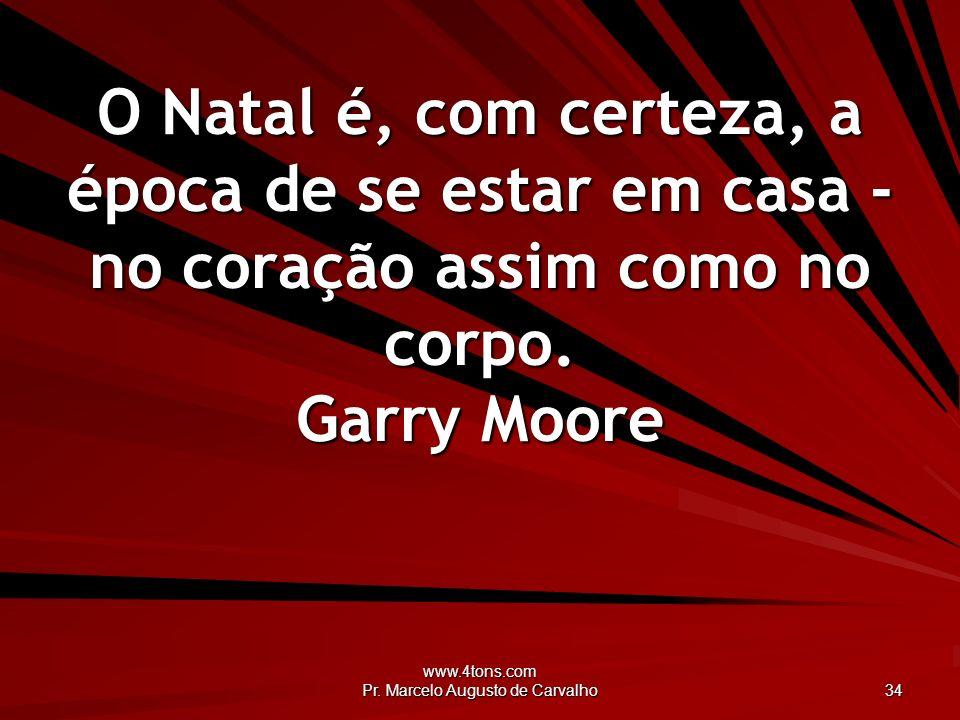 www.4tons.com Pr. Marcelo Augusto de Carvalho 34 O Natal é, com certeza, a época de se estar em casa - no coração assim como no corpo. Garry Moore
