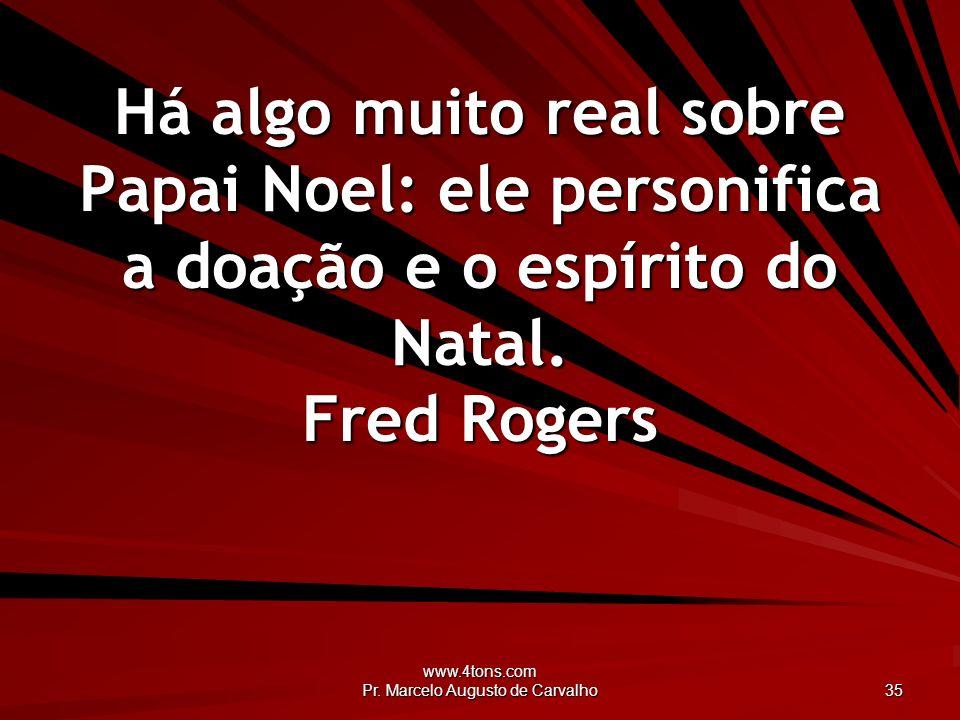 www.4tons.com Pr. Marcelo Augusto de Carvalho 35 Há algo muito real sobre Papai Noel: ele personifica a doação e o espírito do Natal. Fred Rogers