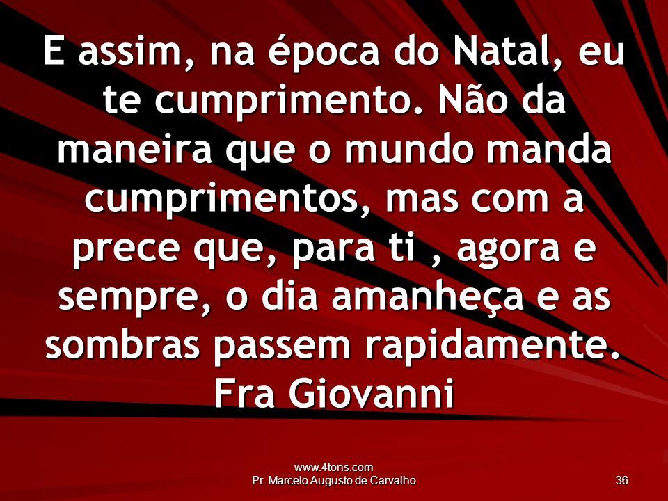 www.4tons.com Pr. Marcelo Augusto de Carvalho 36 E assim, na época do Natal, eu te cumprimento. Não da maneira que o mundo manda cumprimentos, mas com