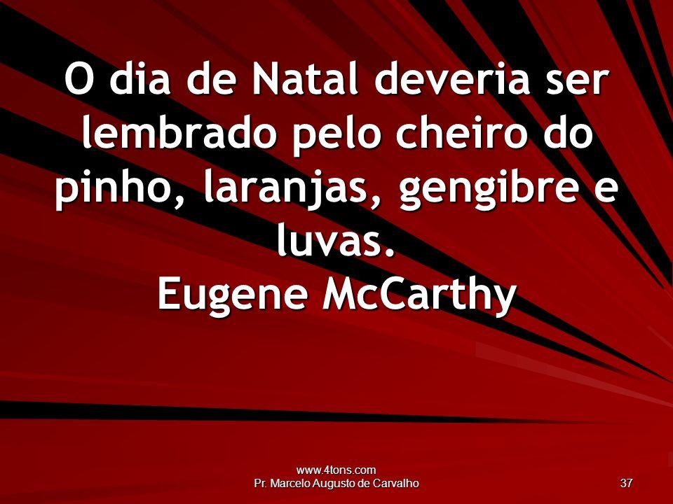 www.4tons.com Pr. Marcelo Augusto de Carvalho 37 O dia de Natal deveria ser lembrado pelo cheiro do pinho, laranjas, gengibre e luvas. Eugene McCarthy