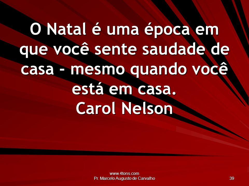 www.4tons.com Pr. Marcelo Augusto de Carvalho 39 O Natal é uma época em que você sente saudade de casa - mesmo quando você está em casa. Carol Nelson