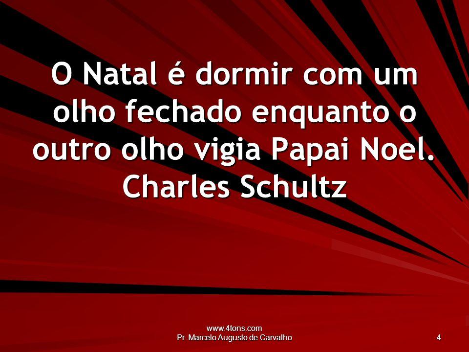 www.4tons.com Pr. Marcelo Augusto de Carvalho 4 O Natal é dormir com um olho fechado enquanto o outro olho vigia Papai Noel. Charles Schultz