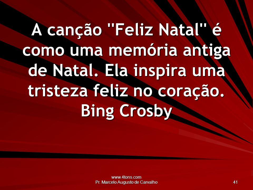 www.4tons.com Pr. Marcelo Augusto de Carvalho 41 A canção ''Feliz Natal'' é como uma memória antiga de Natal. Ela inspira uma tristeza feliz no coraçã