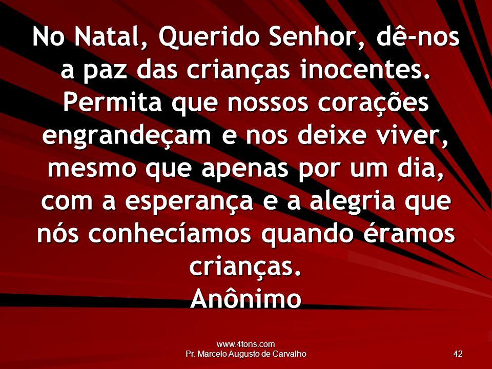 www.4tons.com Pr. Marcelo Augusto de Carvalho 42 No Natal, Querido Senhor, dê-nos a paz das crianças inocentes. Permita que nossos corações engrandeça