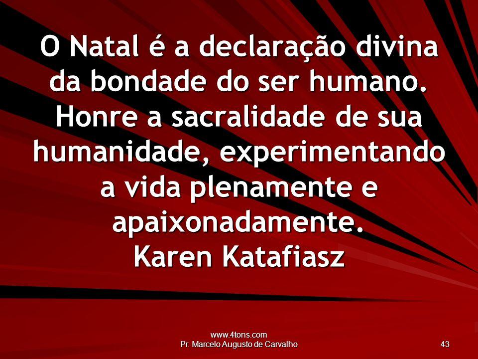 www.4tons.com Pr. Marcelo Augusto de Carvalho 43 O Natal é a declaração divina da bondade do ser humano. Honre a sacralidade de sua humanidade, experi