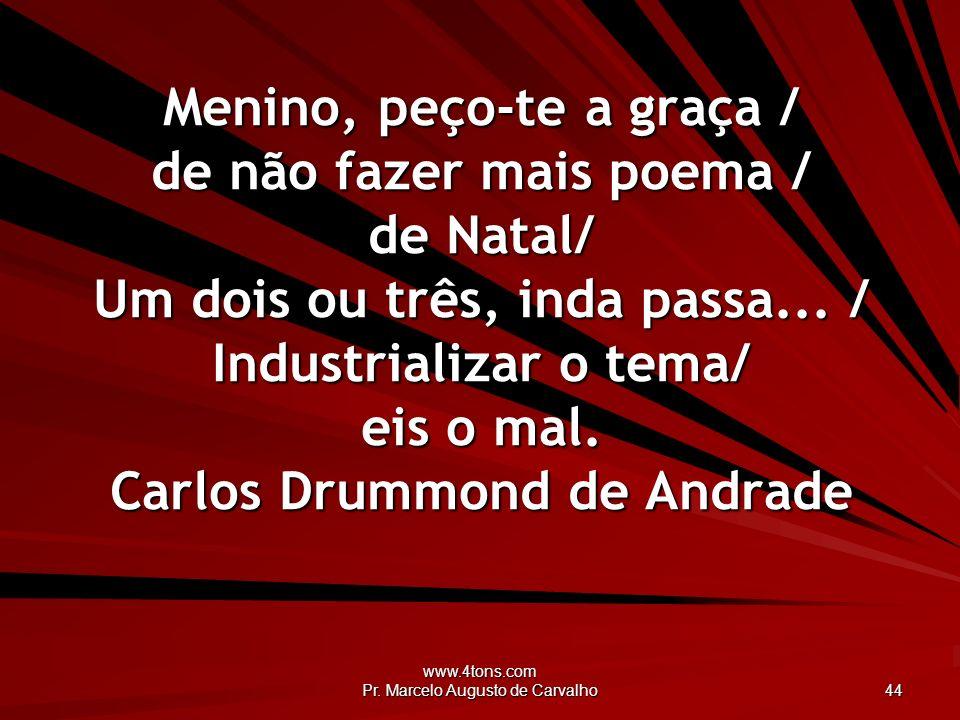 www.4tons.com Pr. Marcelo Augusto de Carvalho 44 Menino, peço-te a graça / de não fazer mais poema / de Natal/ Um dois ou três, inda passa... / Indust