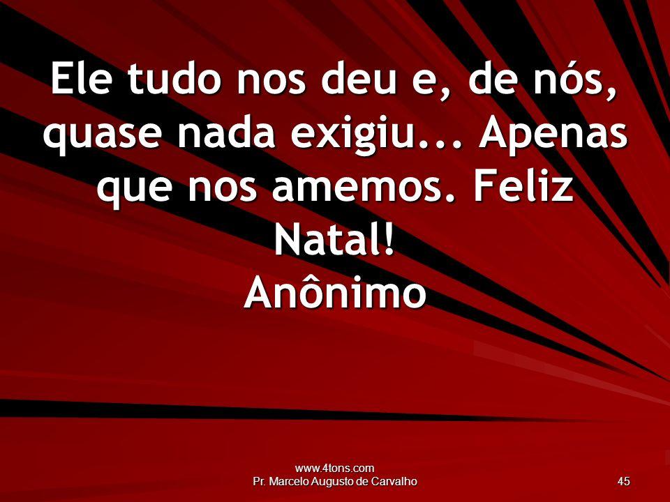www.4tons.com Pr. Marcelo Augusto de Carvalho 45 Ele tudo nos deu e, de nós, quase nada exigiu... Apenas que nos amemos. Feliz Natal! Anônimo
