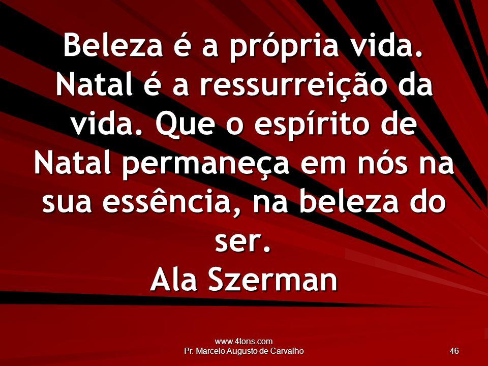www.4tons.com Pr.Marcelo Augusto de Carvalho 46 Beleza é a própria vida.