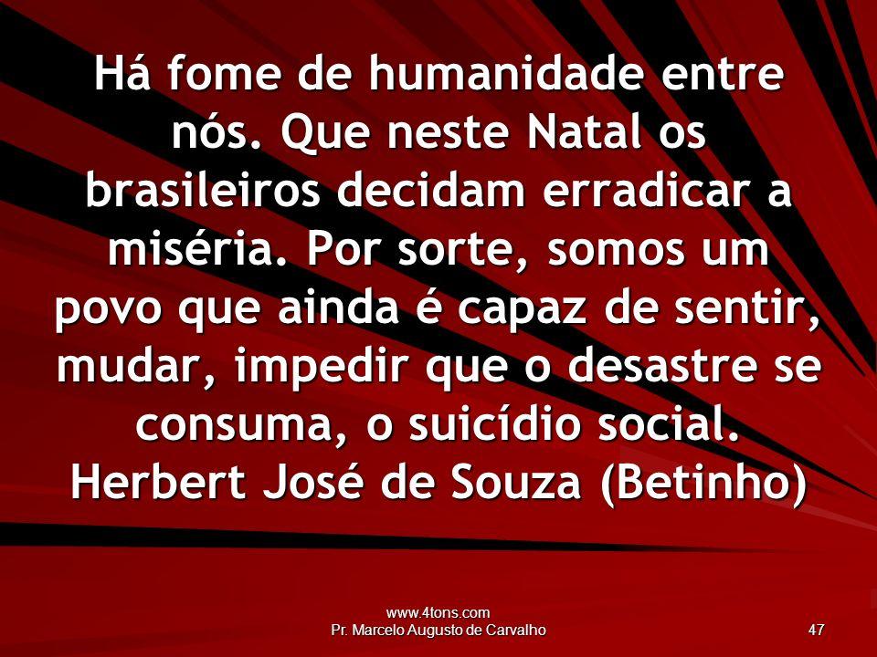 www.4tons.com Pr. Marcelo Augusto de Carvalho 47 Há fome de humanidade entre nós. Que neste Natal os brasileiros decidam erradicar a miséria. Por sort