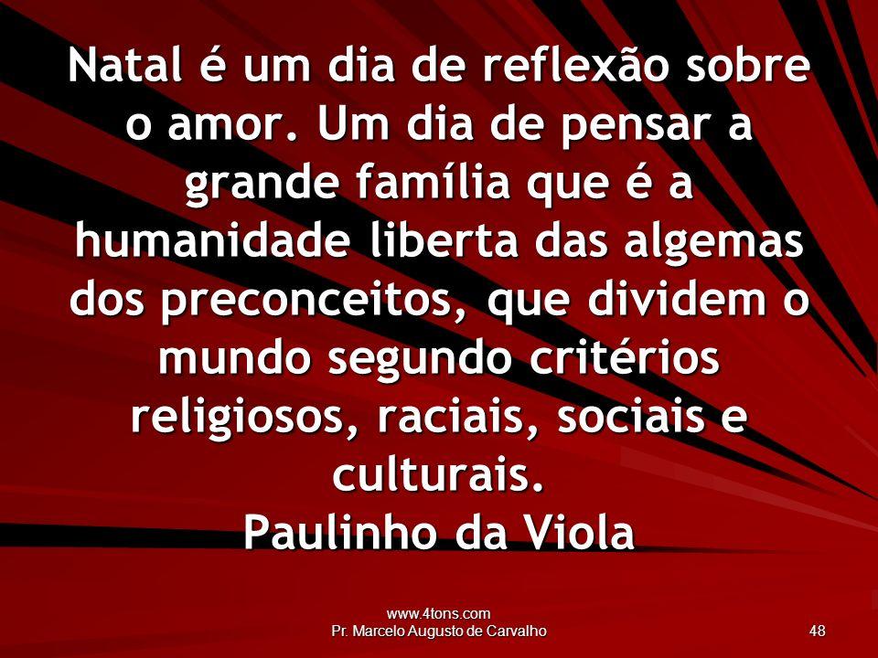 www.4tons.com Pr. Marcelo Augusto de Carvalho 48 Natal é um dia de reflexão sobre o amor. Um dia de pensar a grande família que é a humanidade liberta