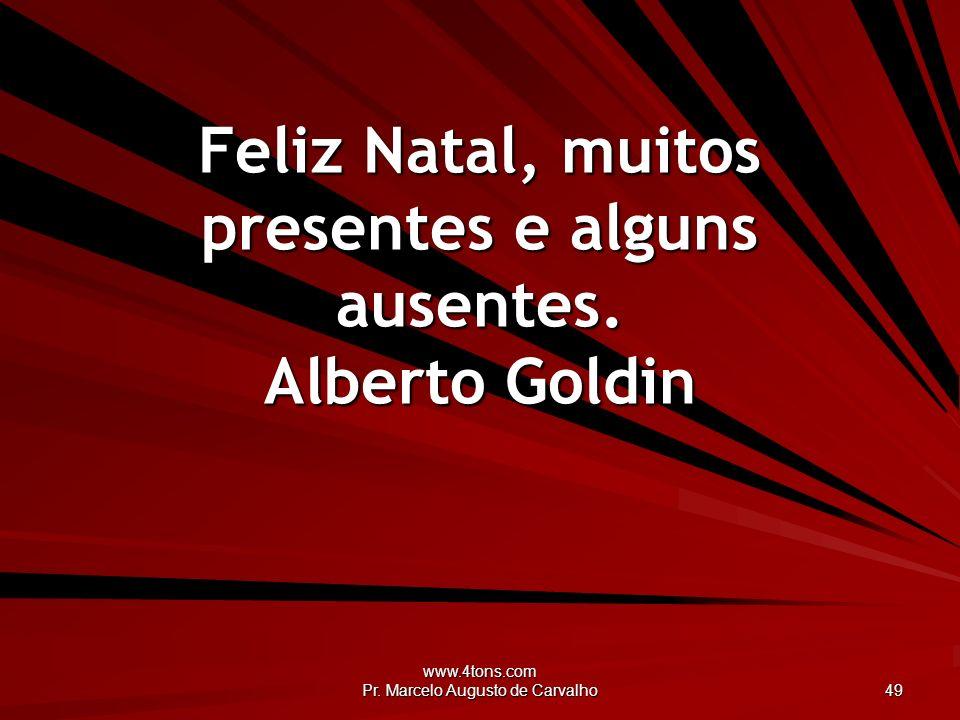www.4tons.com Pr. Marcelo Augusto de Carvalho 49 Feliz Natal, muitos presentes e alguns ausentes. Alberto Goldin
