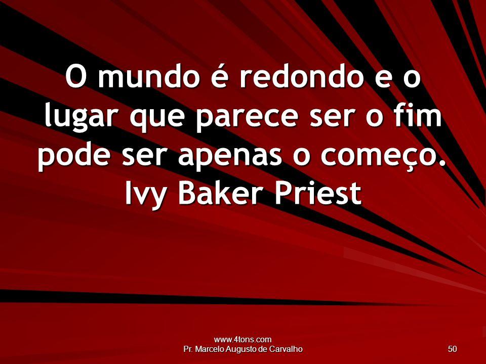 www.4tons.com Pr. Marcelo Augusto de Carvalho 50 O mundo é redondo e o lugar que parece ser o fim pode ser apenas o começo. Ivy Baker Priest