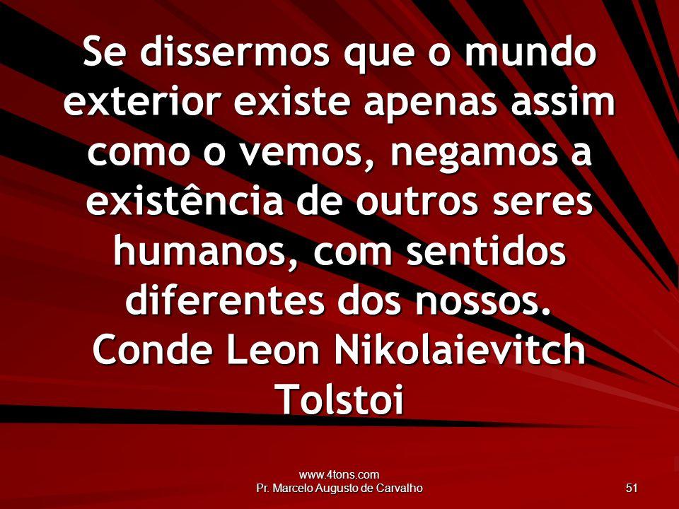 www.4tons.com Pr. Marcelo Augusto de Carvalho 51 Se dissermos que o mundo exterior existe apenas assim como o vemos, negamos a existência de outros se
