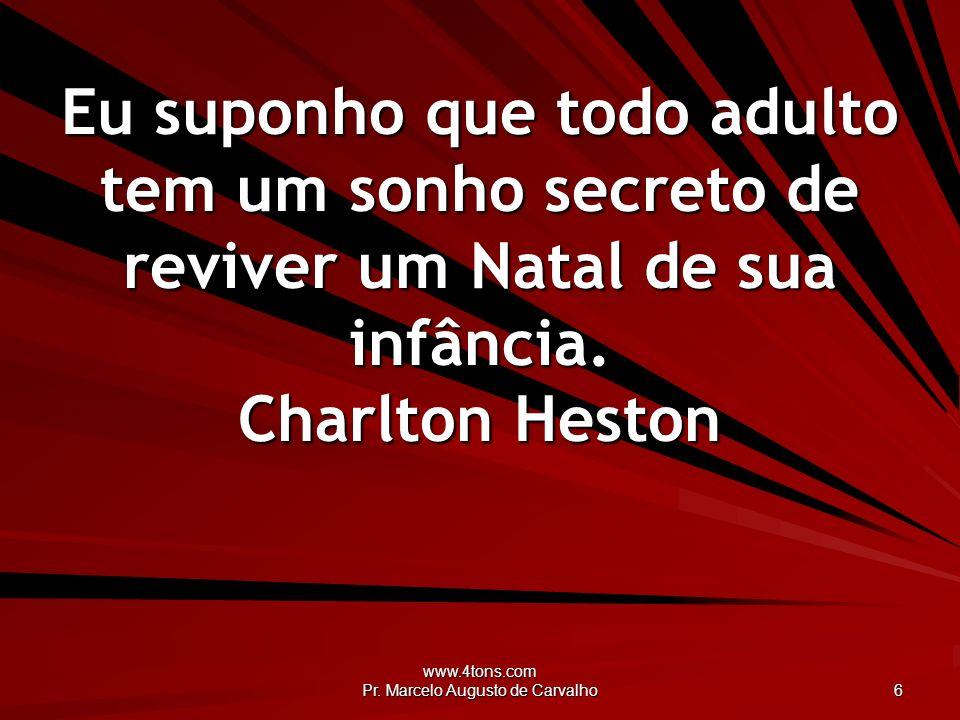 www.4tons.com Pr. Marcelo Augusto de Carvalho 6 Eu suponho que todo adulto tem um sonho secreto de reviver um Natal de sua infância. Charlton Heston