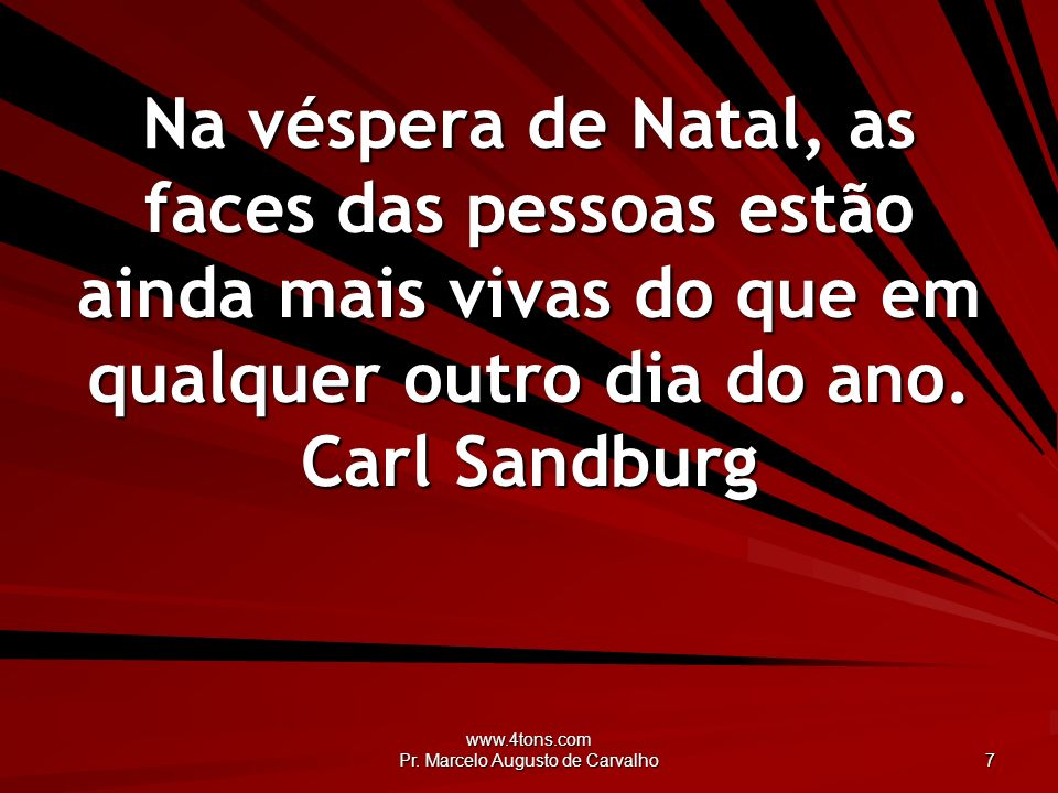 www.4tons.com Pr. Marcelo Augusto de Carvalho 7 Na véspera de Natal, as faces das pessoas estão ainda mais vivas do que em qualquer outro dia do ano.