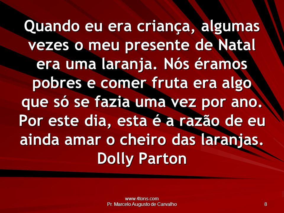www.4tons.com Pr. Marcelo Augusto de Carvalho 8 Quando eu era criança, algumas vezes o meu presente de Natal era uma laranja. Nós éramos pobres e come