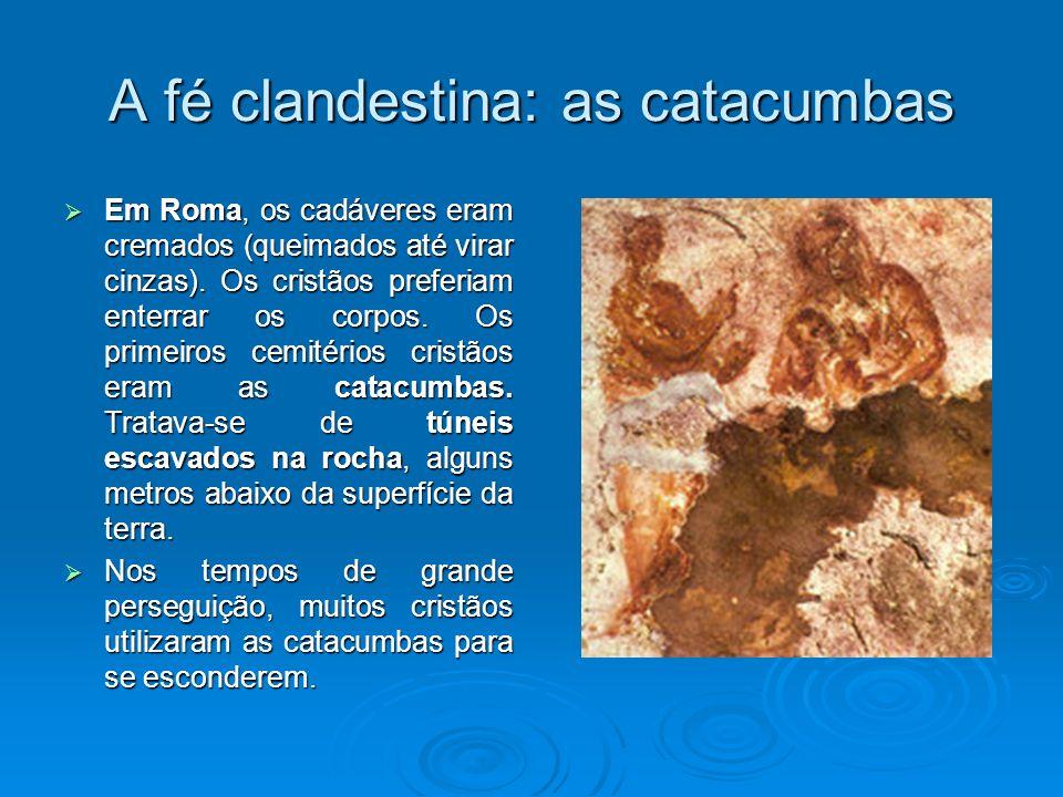 A fé clandestina: as catacumbas Em Roma, os cadáveres eram cremados (queimados até virar cinzas). Os cristãos preferiam enterrar os corpos. Os primeir
