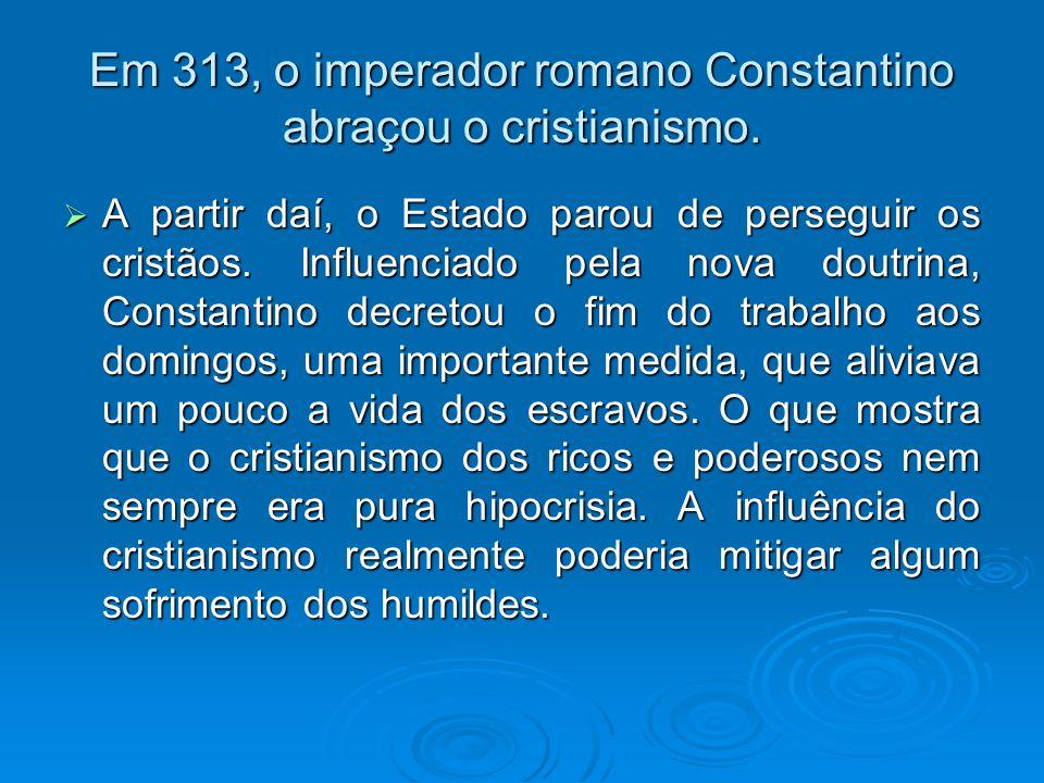 Em 313, o imperador romano Constantino abraçou o cristianismo. A partir daí, o Estado parou de perseguir os cristãos. Influenciado pela nova doutrina,