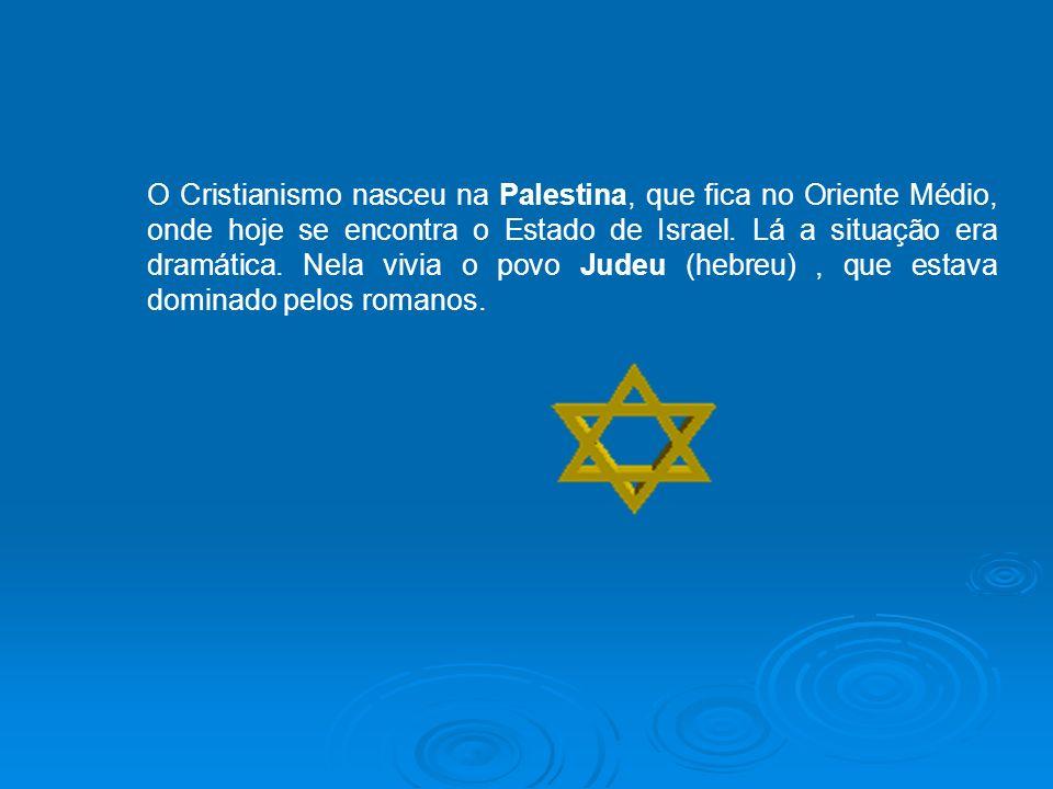 O Cristianismo nasceu na Palestina, que fica no Oriente Médio, onde hoje se encontra o Estado de Israel. Lá a situação era dramática. Nela vivia o pov