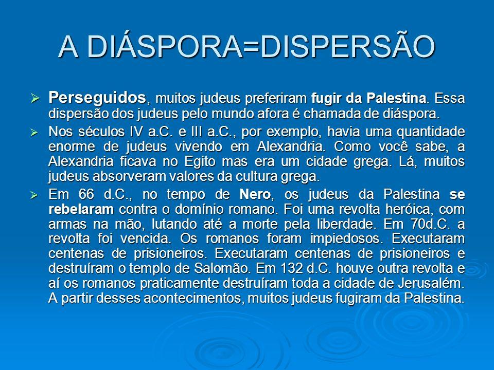 A DIÁSPORA=DISPERSÃO Perseguidos, muitos judeus preferiram fugir da Palestina. Essa dispersão dos judeus pelo mundo afora é chamada de diáspora. Nos s