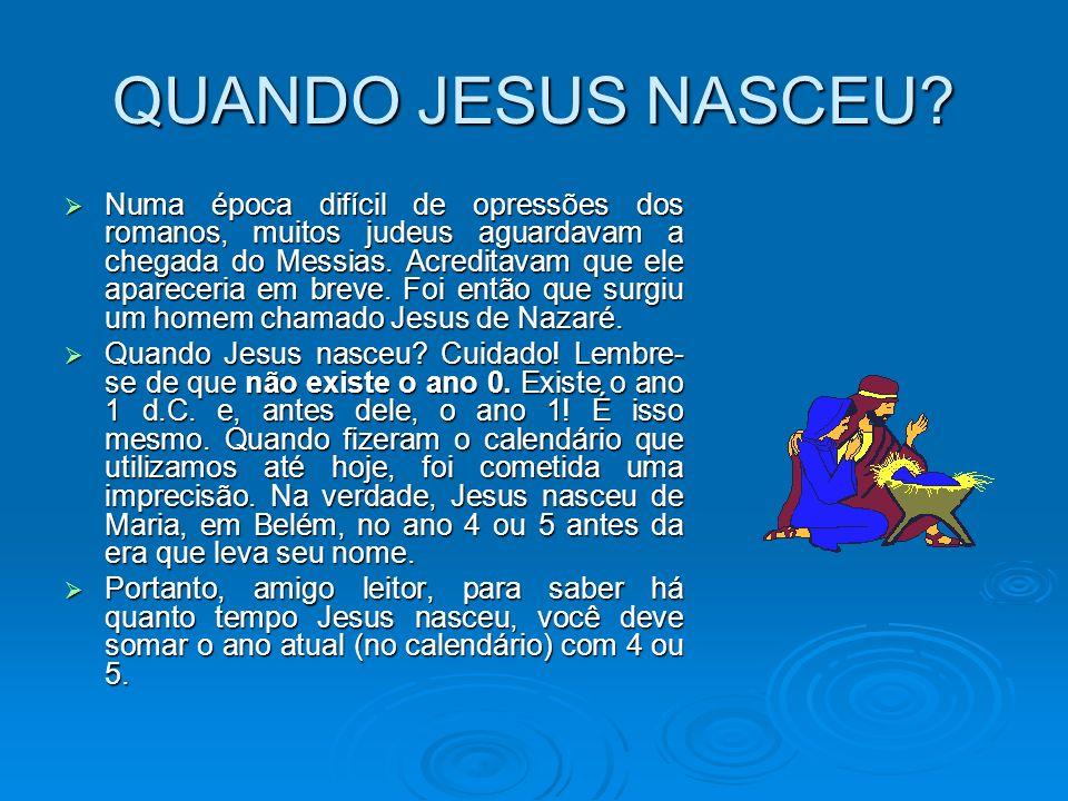 QUANDO JESUS NASCEU? Numa época difícil de opressões dos romanos, muitos judeus aguardavam a chegada do Messias. Acreditavam que ele apareceria em bre