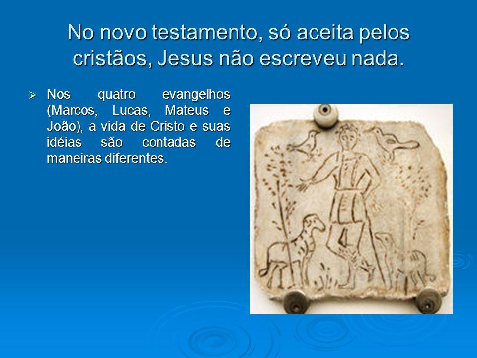 No novo testamento, só aceita pelos cristãos, Jesus não escreveu nada. Nos quatro evangelhos (Marcos, Lucas, Mateus e João), a vida de Cristo e suas i