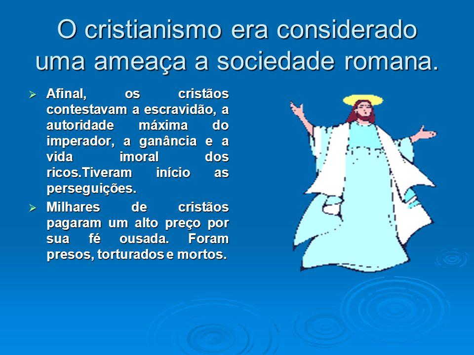 O cristianismo era considerado uma ameaça a sociedade romana. Afinal, os cristãos contestavam a escravidão, a autoridade máxima do imperador, a ganânc