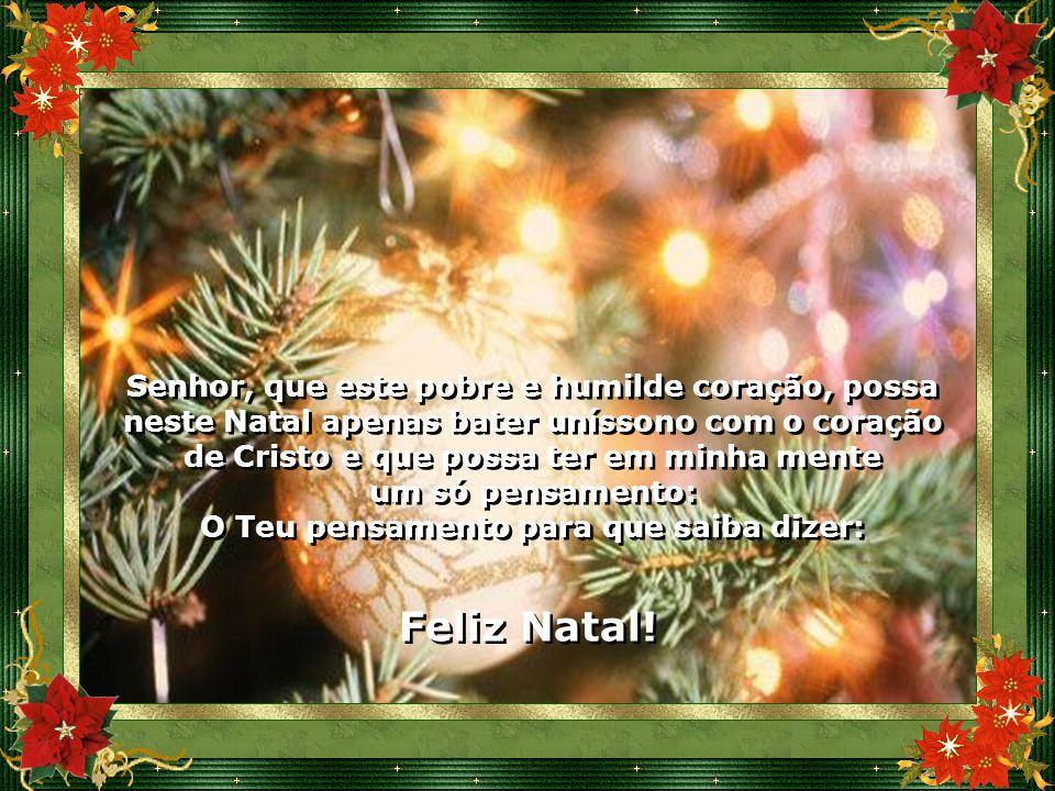 Senhor, que este pobre e humilde coração, possa neste Natal apenas bater uníssono com o coração de Cristo e que possa ter em minha mente um só pensamento: O Teu pensamento para que saiba dizer: Senhor, que este pobre e humilde coração, possa neste Natal apenas bater uníssono com o coração de Cristo e que possa ter em minha mente um só pensamento: O Teu pensamento para que saiba dizer: Feliz Natal.