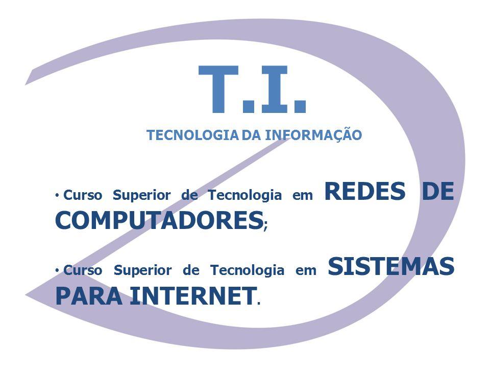 T.I. TECNOLOGIA DA INFORMAÇÃO Curso Superior de Tecnologia em REDES DE COMPUTADORES ; Curso Superior de Tecnologia em SISTEMAS PARA INTERNET.