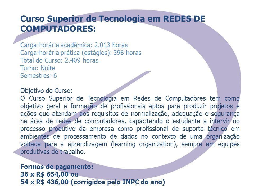 Curso Superior de Tecnologia em REDES DE COMPUTADORES: Carga-horária acadêmica: 2.013 horas Carga-horária prática (estágios): 396 horas Total do Curso